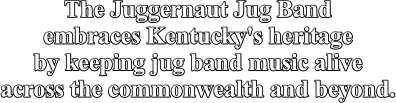 The Juggernaut Jug Band embraces Kentucky's heritage by keeping jug band music alive across the commonwealth and beyond.